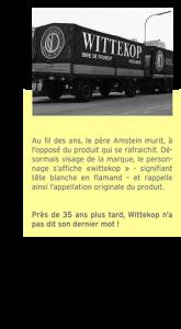Au fil des ans, le père Amstein murit, à l'opposé du produit qui se rafraichit. Désormais visage de la marque, le personnage s'affiche «wittekop » signifiant tête blanche en flamand – et rappelle ainsi l'appellation originale du produit. Près de 35 ans plus tard, la Witte' n'a pas dit son dernier mot !